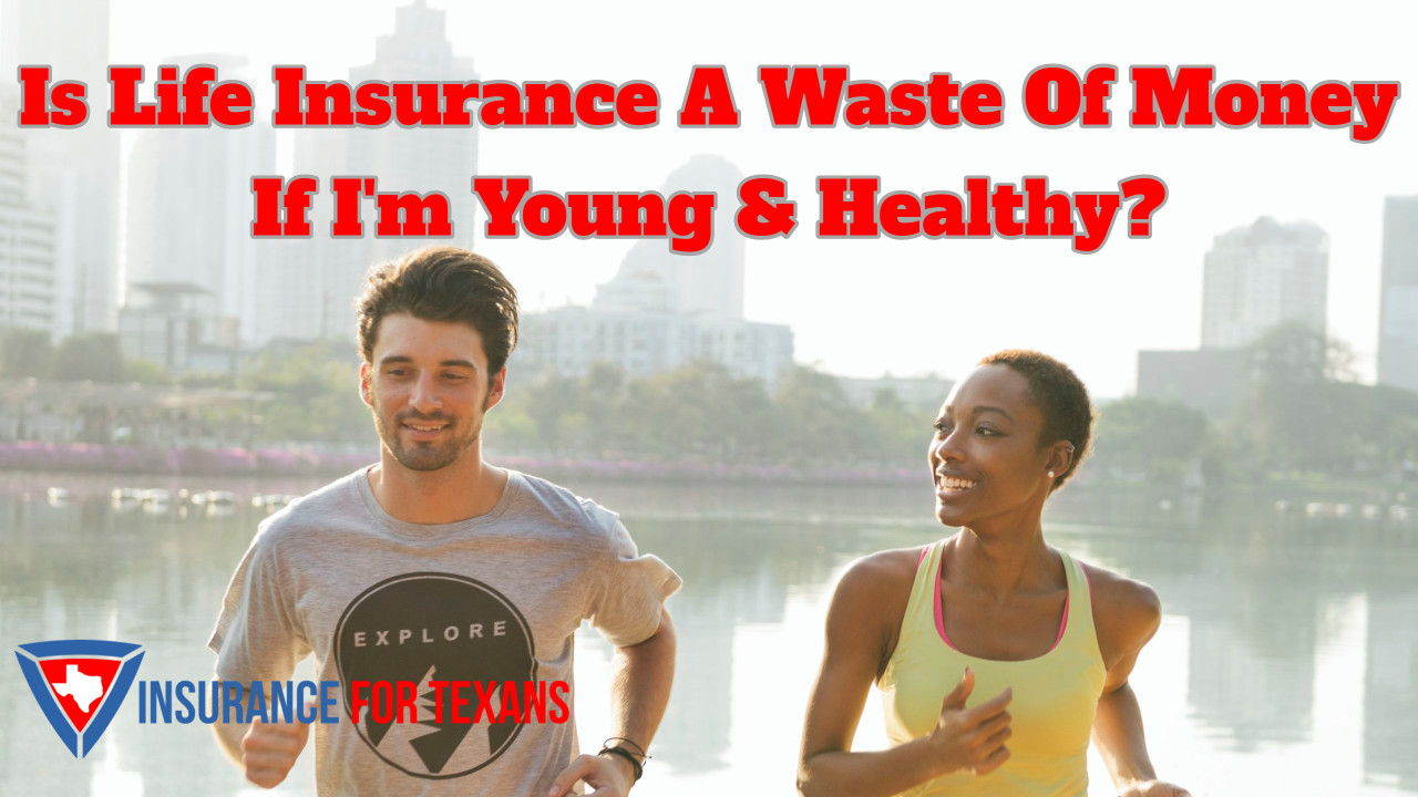 Is Life Insurance A Waste Of Money If Im Young & Healthy